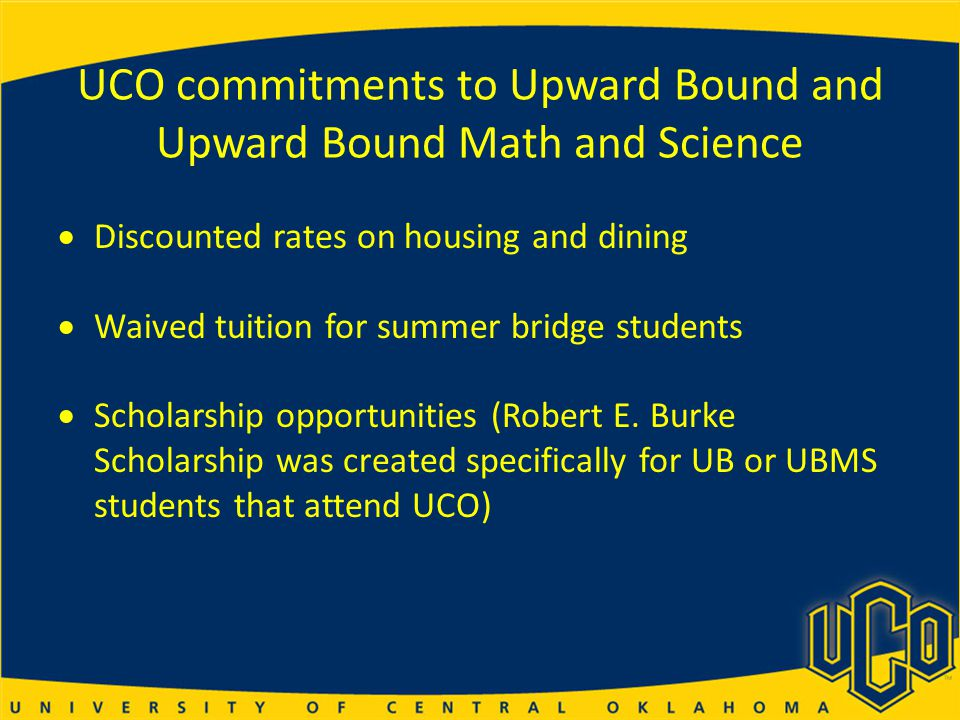 UCO commitments to Upward Bound and Upward Bound Math and Science  Discounted rates on housing and dining  Waived tuition for summer bridge students  Scholarship opportunities (Robert E.