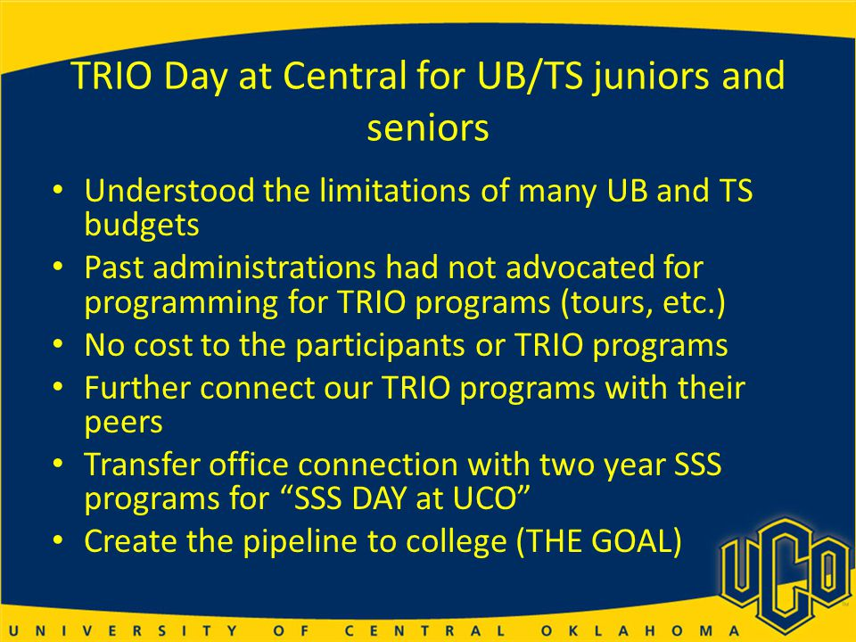 TRIO Day at Central for UB/TS juniors and seniors Understood the limitations of many UB and TS budgets Past administrations had not advocated for programming for TRIO programs (tours, etc.) No cost to the participants or TRIO programs Further connect our TRIO programs with their peers Transfer office connection with two year SSS programs for SSS DAY at UCO Create the pipeline to college (THE GOAL)