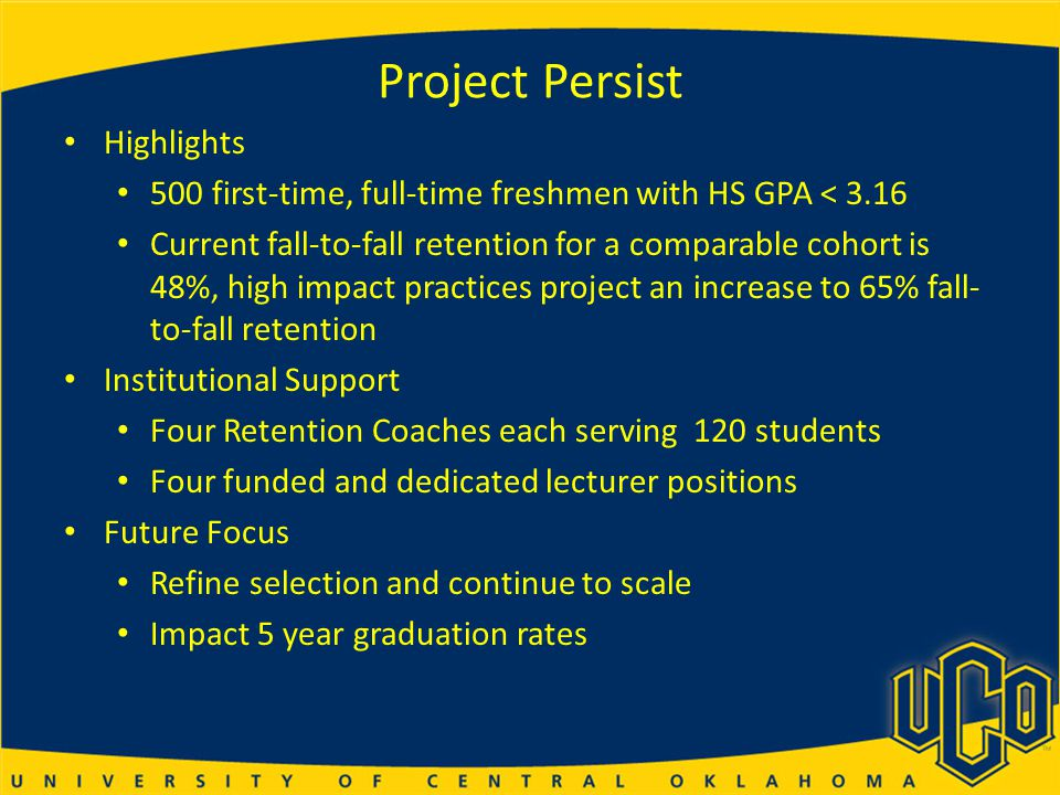 Project Persist Highlights 500 first-time, full-time freshmen with HS GPA < 3.16 Current fall-to-fall retention for a comparable cohort is 48%, high impact practices project an increase to 65% fall- to-fall retention Institutional Support Four Retention Coaches each serving 120 students Four funded and dedicated lecturer positions Future Focus Refine selection and continue to scale Impact 5 year graduation rates