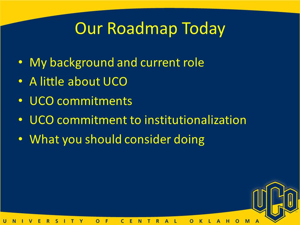 Our Roadmap Today My background and current role A little about UCO UCO commitments UCO commitment to institutionalization What you should consider doing
