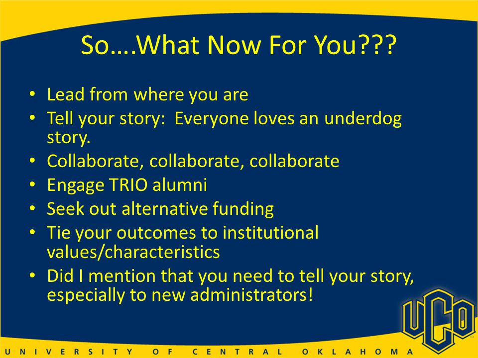So….What Now For You??.Lead from where you are Tell your story: Everyone loves an underdog story.