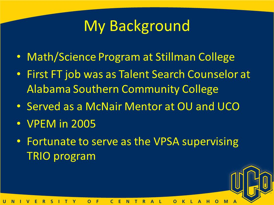 My Background Math/Science Program at Stillman College First FT job was as Talent Search Counselor at Alabama Southern Community College Served as a McNair Mentor at OU and UCO VPEM in 2005 Fortunate to serve as the VPSA supervising TRIO program