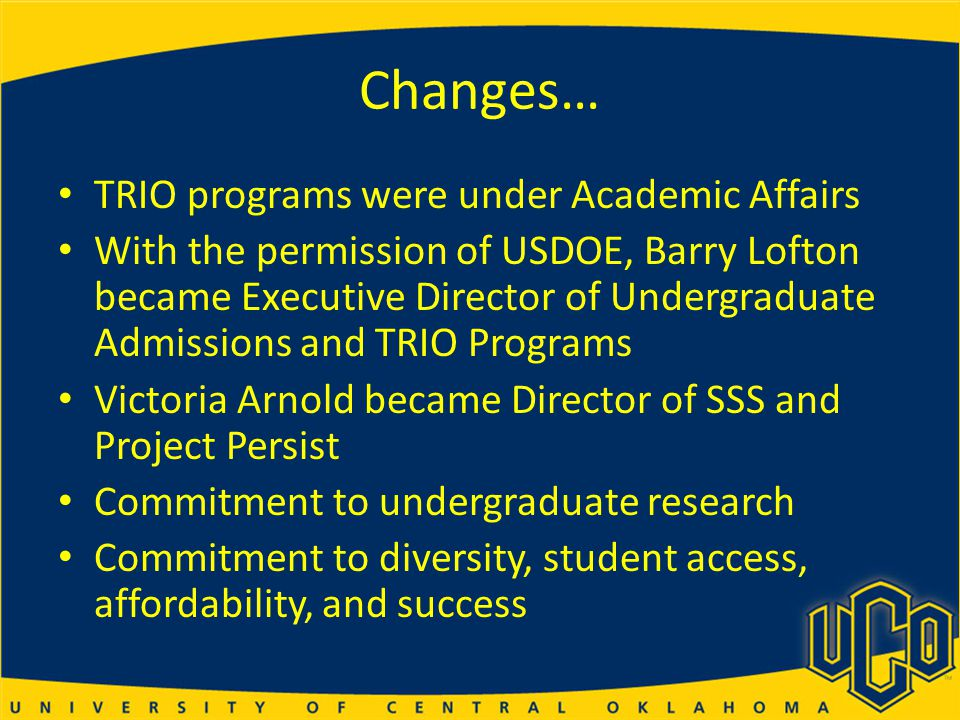 Changes… TRIO programs were under Academic Affairs With the permission of USDOE, Barry Lofton became Executive Director of Undergraduate Admissions and TRIO Programs Victoria Arnold became Director of SSS and Project Persist Commitment to undergraduate research Commitment to diversity, student access, affordability, and success