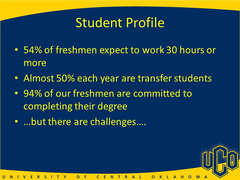 Student Profile 54% of freshmen expect to work 30 hours or more Almost 50% each year are transfer students 94% of our freshmen are committed to completing their degree …but there are challenges….