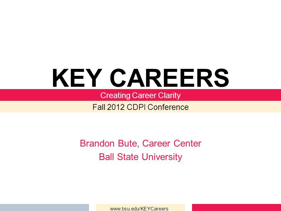 Brandon Bute, Career Center Ball State University KEY CAREERS Creating Career Clarity Fall 2012 CDPI Conference www.bsu.edu/KEYCareers