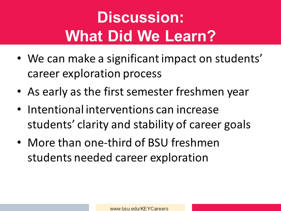 Discussion: What Did We Learn? We can make a significant impact on students' career exploration process As early as the first semester freshmen year I