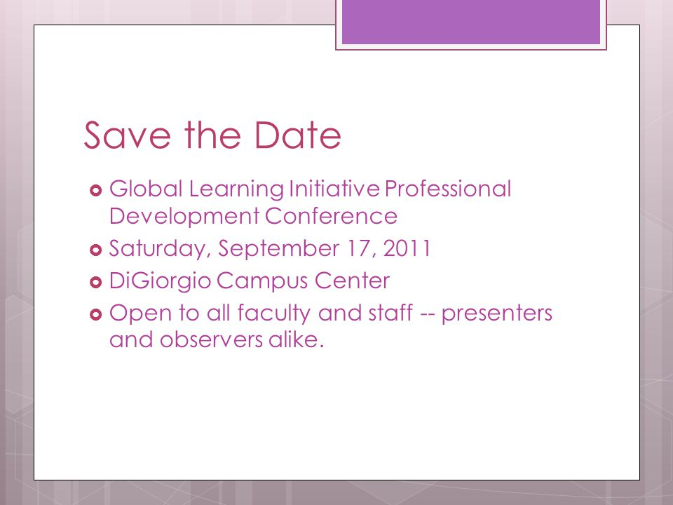 Save the Date  Global Learning Initiative Professional Development Conference  Saturday, September 17, 2011  DiGiorgio Campus Center  Open to all faculty and staff -- presenters and observers alike.