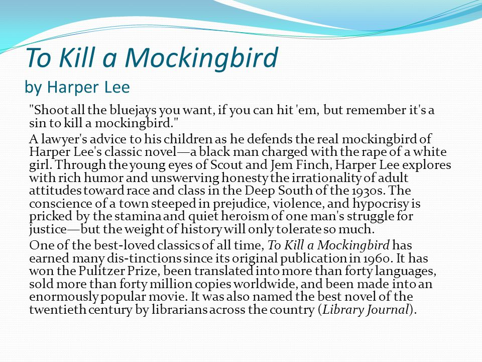 To Kill a Mockingbird by Harper Lee Shoot all the bluejays you want, if you can hit em, but remember it s a sin to kill a mockingbird. A lawyer s advice to his children as he defends the real mockingbird of Harper Lee s classic novel—a black man charged with the rape of a white girl.