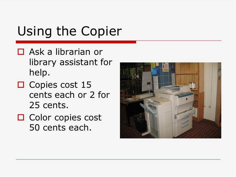 Using the Copier  Ask a librarian or library assistant for help.