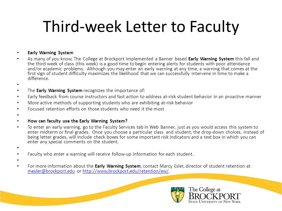 Third-week Letter to Faculty Early Warning System As many of you know, The College at Brockport implemented a Banner based Early Warning System this fall and the third week of class (this week) is a good time to begin entering alerts for students with poor attendance and/or academic problems.