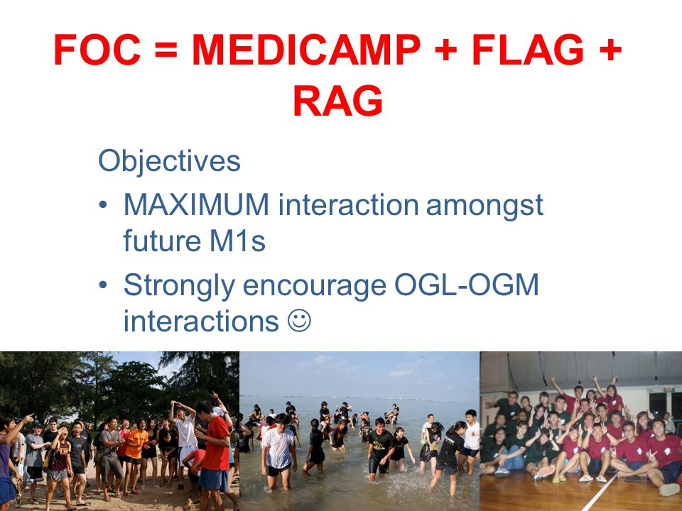 FOC = MEDICAMP + FLAG + RAG Objectives MAXIMUM interaction amongst future M1s Strongly encourage OGL-OGM interactions Instill Medicine Pride!
