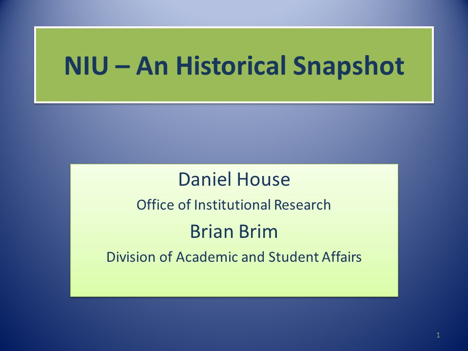 NIU – An Historical Snapshot Daniel House Office of Institutional Research Brian Brim Division of Academic and Student Affairs Daniel House Office of Institutional Research Brian Brim Division of Academic and Student Affairs 1