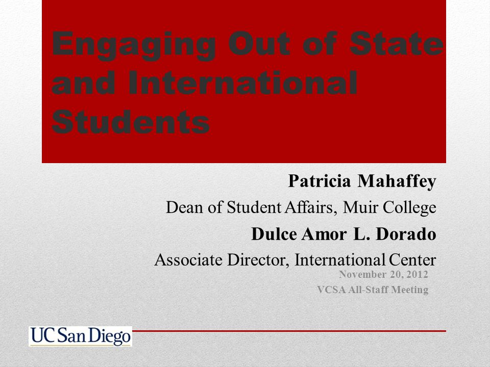 Engaging Out of State and International Students Patricia Mahaffey Dean of Student Affairs, Muir College Dulce Amor L. Dorado Associate Director, Inte
