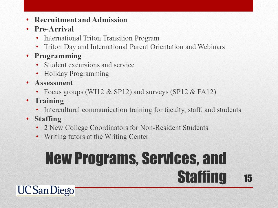 New Programs, Services, and Staffing Recruitment and Admission Pre-Arrival International Triton Transition Program Triton Day and International Parent Orientation and Webinars Programming Student excursions and service Holiday Programming Assessment Focus groups (WI12 & SP12) and surveys (SP12 & FA12) Training Intercultural communication training for faculty, staff, and students Staffing 2 New College Coordinators for Non-Resident Students Writing tutors at the Writing Center 15