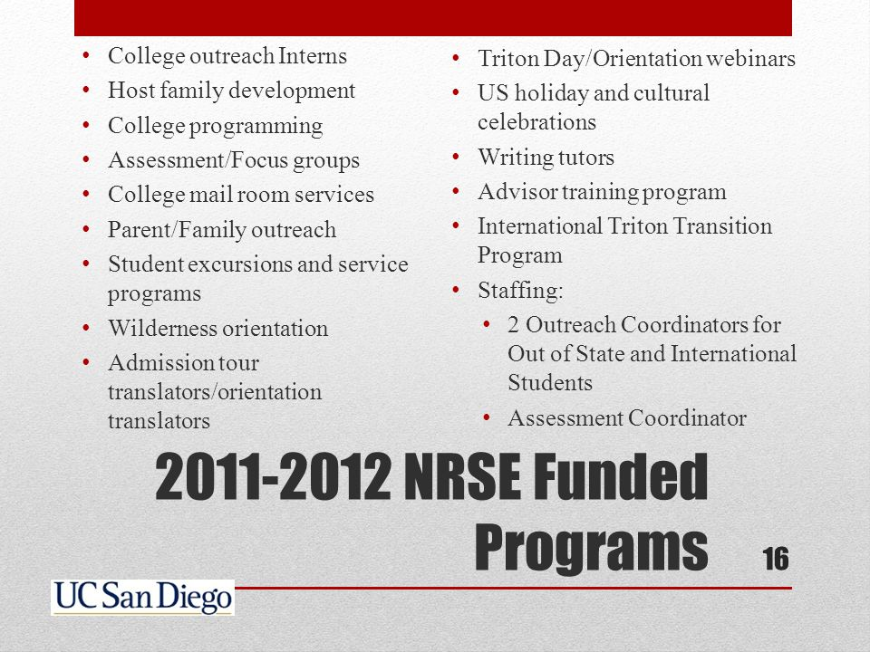 2011-2012 NRSE Funded Programs College outreach Interns Host family development College programming Assessment/Focus groups College mail room services Parent/Family outreach Student excursions and service programs Wilderness orientation Admission tour translators/orientation translators Triton Day/Orientation webinars US holiday and cultural celebrations Writing tutors Advisor training program International Triton Transition Program Staffing: 2 Outreach Coordinators for Out of State and International Students Assessment Coordinator 16