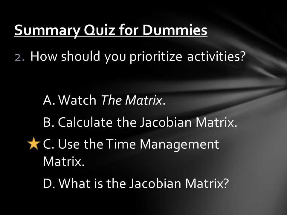 2.How should you prioritize activities? A. Watch The Matrix. B. Calculate the Jacobian Matrix. C. Use the Time Management Matrix. D. What is the Jacob