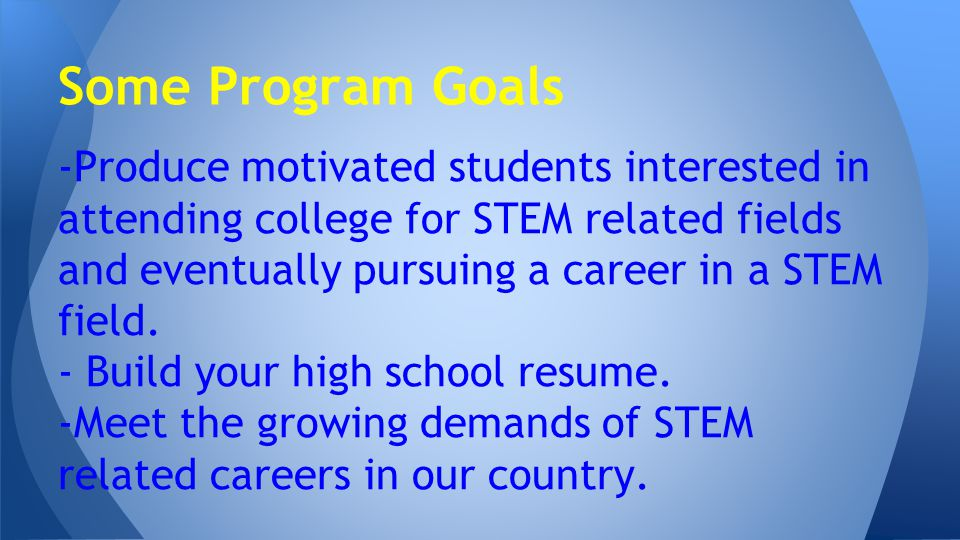 -Produce motivated students interested in attending college for STEM related fields and eventually pursuing a career in a STEM field.