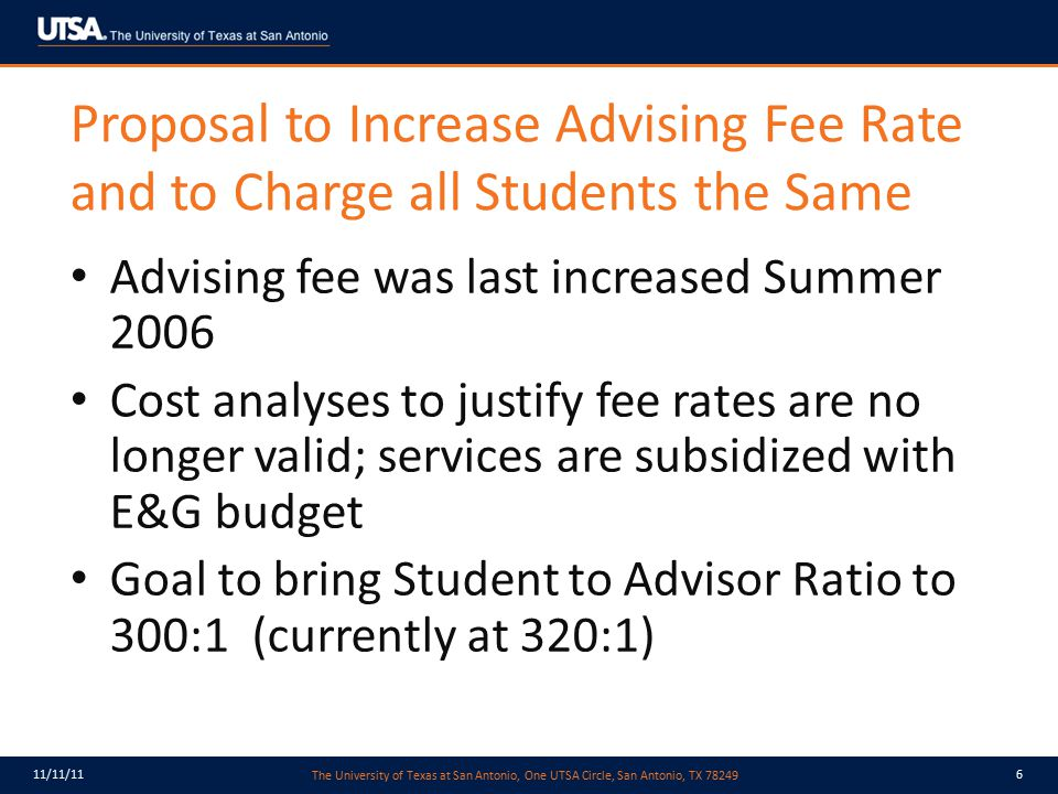The University of Texas at San Antonio, One UTSA Circle, San Antonio, TX 78249 11/11/117 Proposal to Increase Advising Fee Rate and to Charge all Students the Same In addition to cost containment, new funding is required to: – eliminate the subsidy – implement GRIP Solutions: Career ladder for advisors Add new advisors Net estimated requirements = $1,700,000