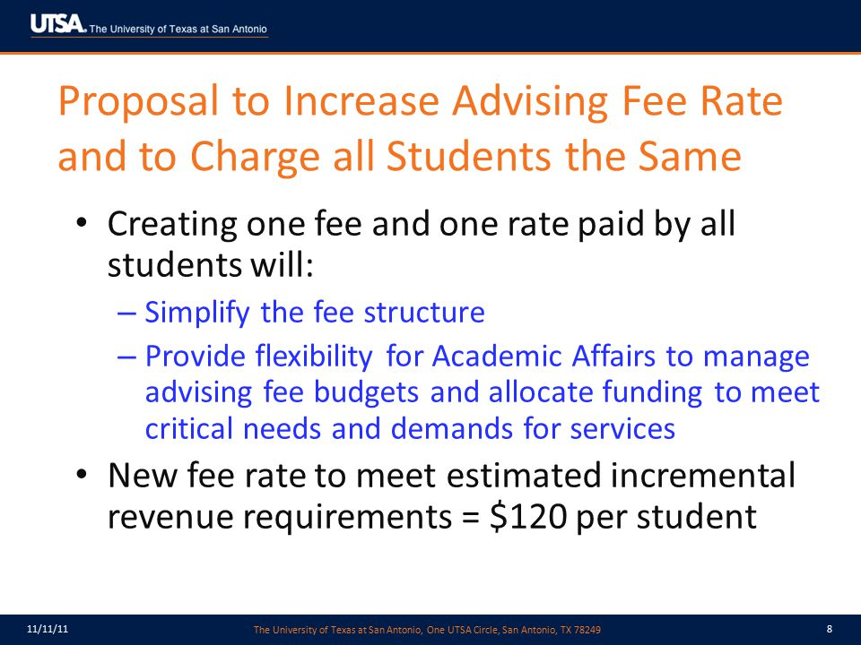 The University of Texas at San Antonio, One UTSA Circle, San Antonio, TX 78249 11/11/119 Proposed New Advising Fee Rate CollegeCurrent Fee Rate FY11 Cost per Student Proposed New Fee Rate Freshmen$102$105$120 Undeclared$102$131$120 COB$95$111$120 COE$91$144$120 COPP$90$184$120 COEHD$87$146$120 COLFA$83$112$120 COS$82$103$120 COA$80$78$120