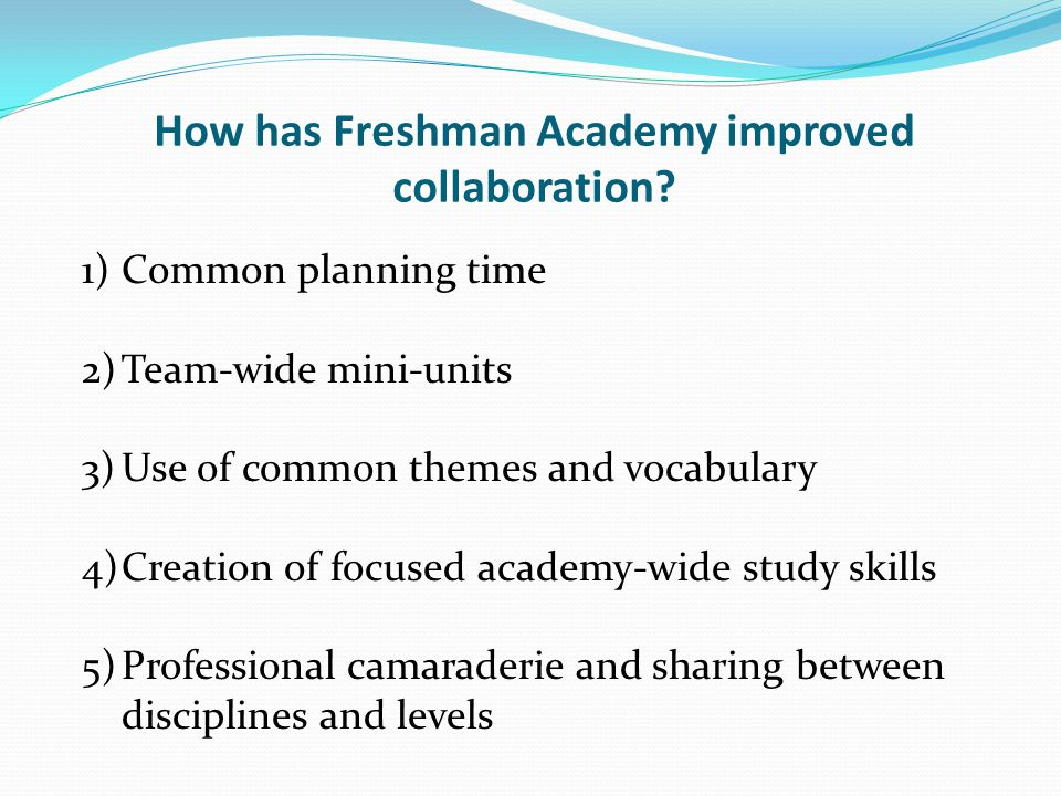 How has Freshman Academy improved collaboration? 1)Common planning time 2)Team-wide mini-units 3)Use of common themes and vocabulary 4)Creation of foc