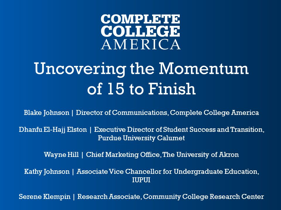 Uncovering the Momentum of 15 to Finish Blake Johnson | Director of Communications, Complete College America Dhanfu El-Hajj Elston | Executive Directo
