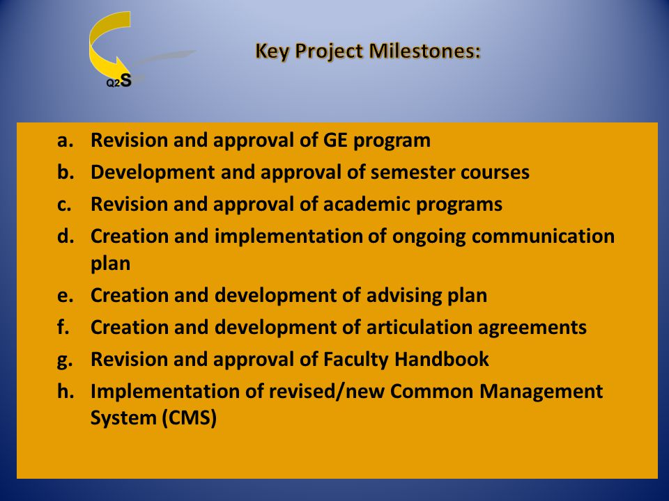a.Revision and approval of GE program b.Development and approval of semester courses c.Revision and approval of academic programs d.Creation and implementation of ongoing communication plan e.Creation and development of advising plan f.Creation and development of articulation agreements g.Revision and approval of Faculty Handbook h.Implementation of revised/new Common Management System (CMS)