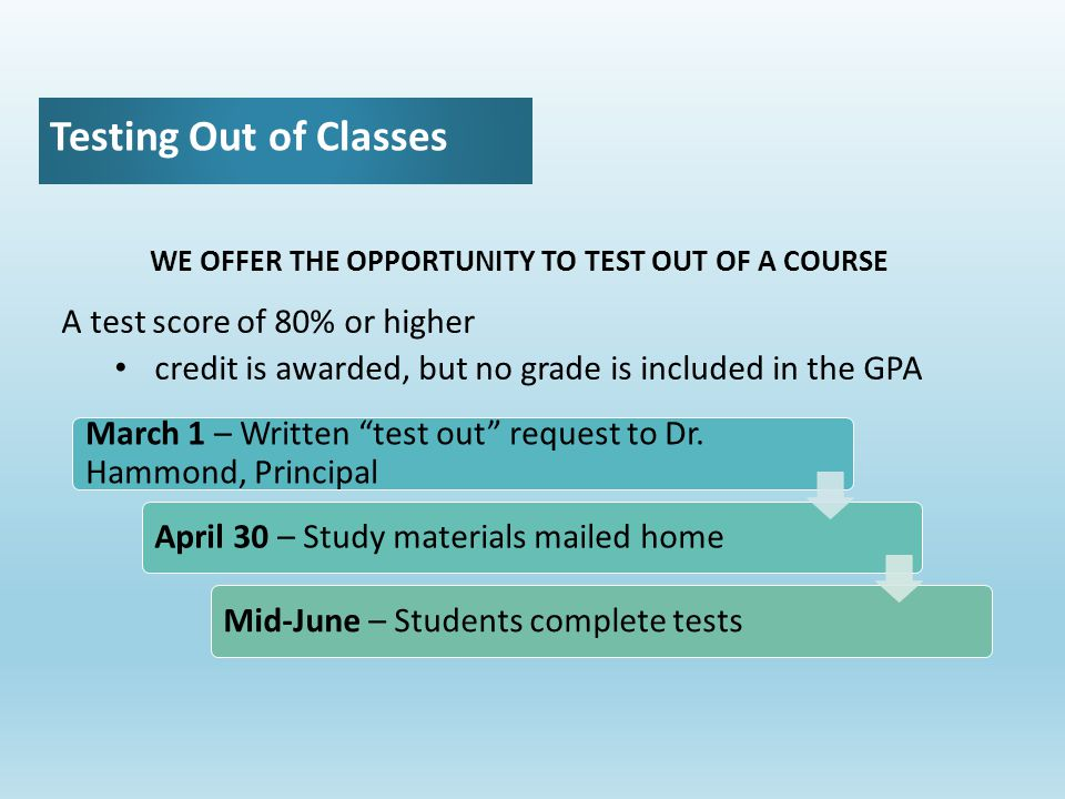 Testing Out of Classes WE OFFER THE OPPORTUNITY TO TEST OUT OF A COURSE A test score of 80% or higher credit is awarded, but no grade is included in the GPA March 1 – Written test out request to Dr.