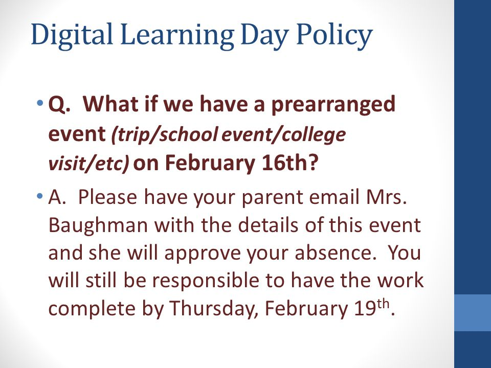 Digital Learning Day Policy Q. What if we have a prearranged event (trip/school event/college visit/etc) on February 16th? A. Please have your parent