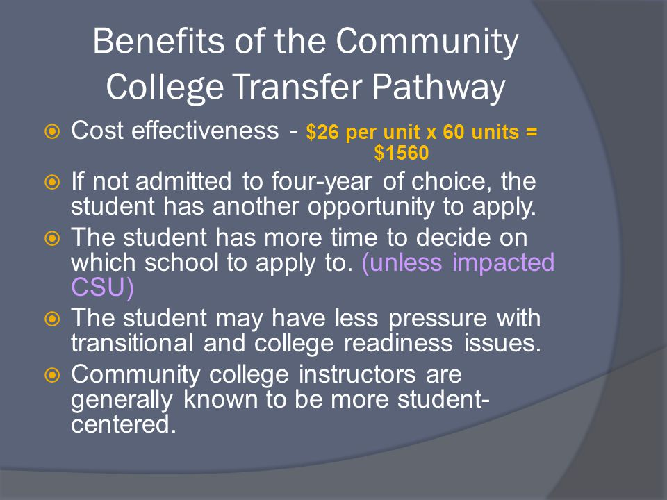 Benefits of the Community College Transfer Pathway  Cost effectiveness - $26 per unit x 60 units = $1560  If not admitted to four-year of choice, the student has another opportunity to apply.