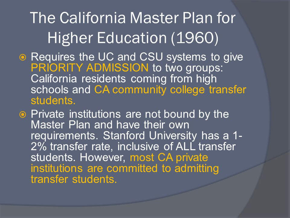 The California Master Plan for Higher Education (1960)  Requires the UC and CSU systems to give PRIORITY ADMISSION to two groups: California residents coming from high schools and CA community college transfer students.