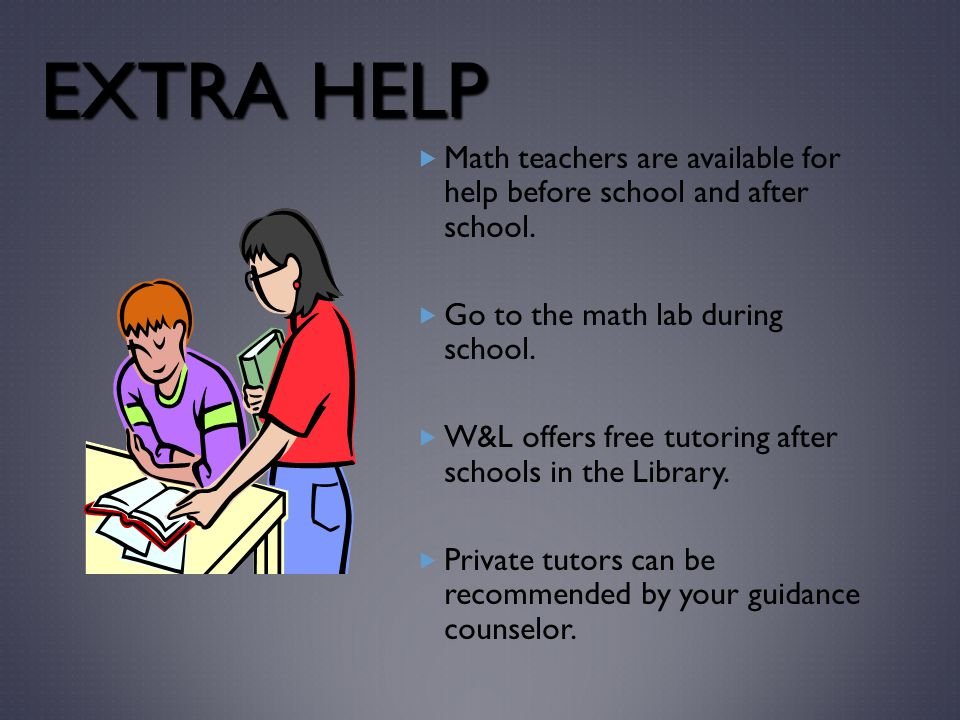 EXTRA HELP  Math teachers are available for help before school and after school.  Go to the math lab during school.  W&L offers free tutoring after