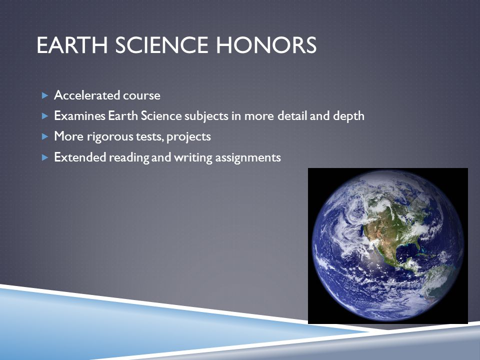 EARTH SCIENCE HONORS  Accelerated course  Examines Earth Science subjects in more detail and depth  More rigorous tests, projects  Extended readin