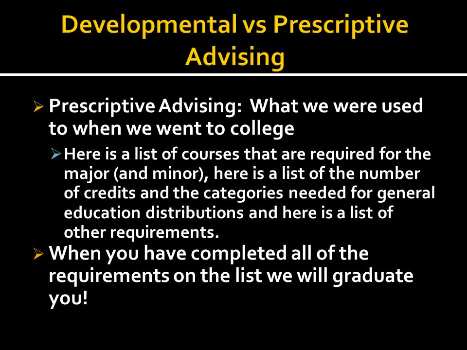  Prescriptive Advising: What we were used to when we went to college  Here is a list of courses that are required for the major (and minor), here is a list of the number of credits and the categories needed for general education distributions and here is a list of other requirements.
