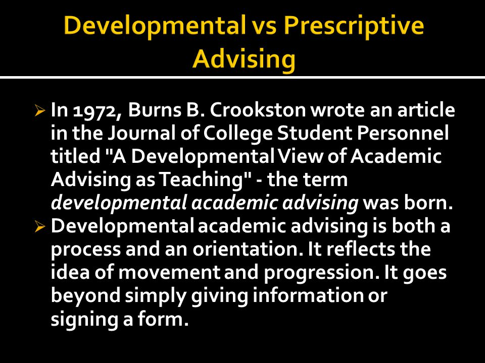  Developmental academic advising recognizes the importance of interactions between the student and the campus environment, it focuses on the whole person, and it works with the student at that person s own life stage of development.