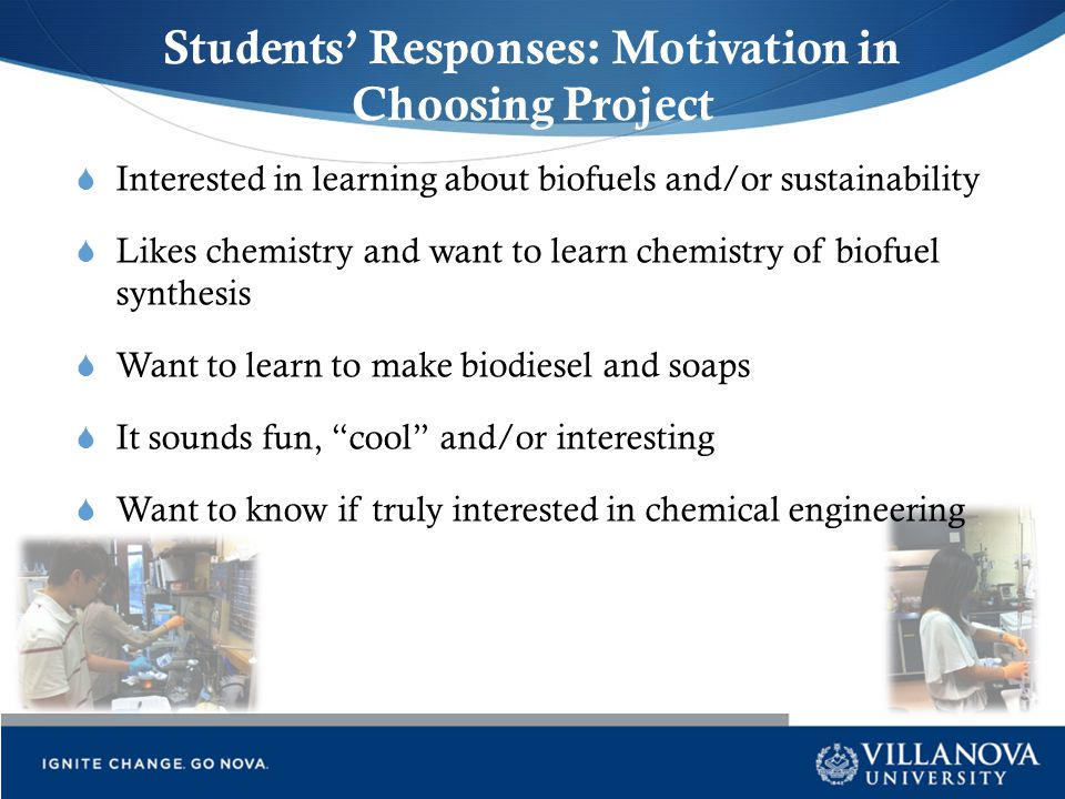 Students' Responses: Motivation in Choosing Project  Interested in learning about biofuels and/or sustainability  Likes chemistry and want to learn