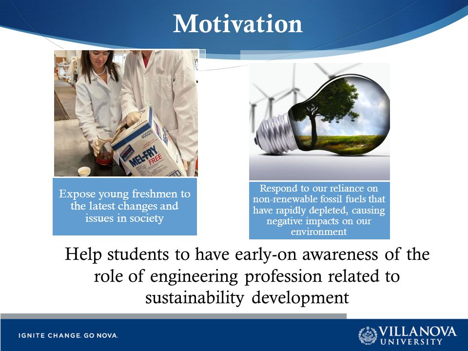 Motivation Expose young freshmen to the latest changes and issues in society Respond to our reliance on non-renewable fossil fuels that have rapidly d