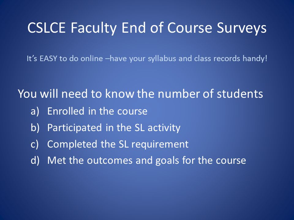 CSLCE Faculty End of Course Surveys It's EASY to do online –have your syllabus and class records handy! You will need to know the number of students a