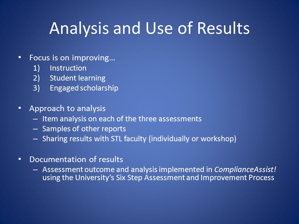 Analysis and Use of Results Focus is on improving… 1)Instruction 2)Student learning 3)Engaged scholarship Approach to analysis – Item analysis on each of the three assessments – Samples of other reports – Sharing results with STL faculty (individually or workshop) Documentation of results – Assessment outcome and analysis implemented in ComplianceAssist.