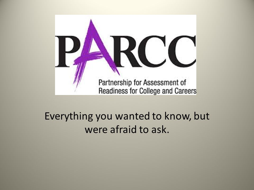 PARCC Everything you wanted to know, but were afraid to ask.