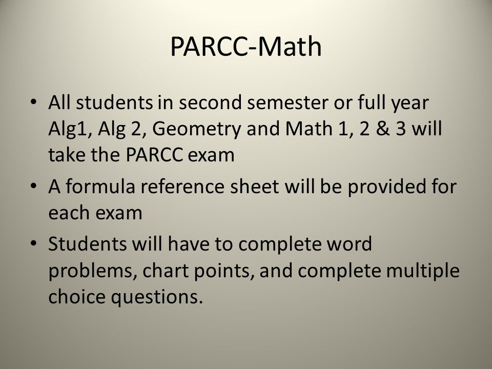 PARCC-Math All students in second semester or full year Alg1, Alg 2, Geometry and Math 1, 2 & 3 will take the PARCC exam A formula reference sheet will be provided for each exam Students will have to complete word problems, chart points, and complete multiple choice questions.
