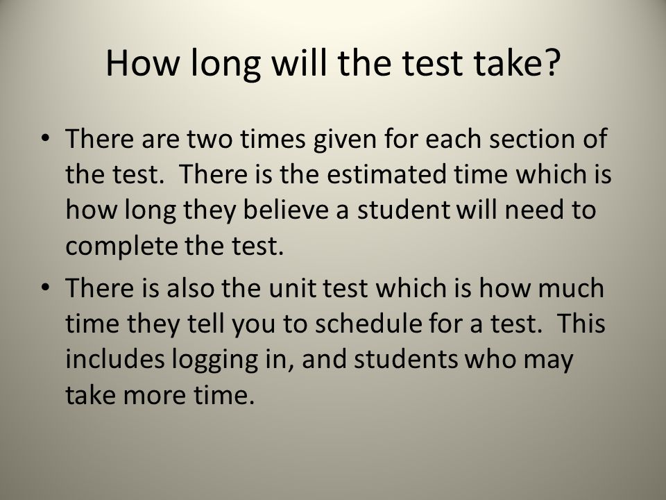 How long will the test take. There are two times given for each section of the test.