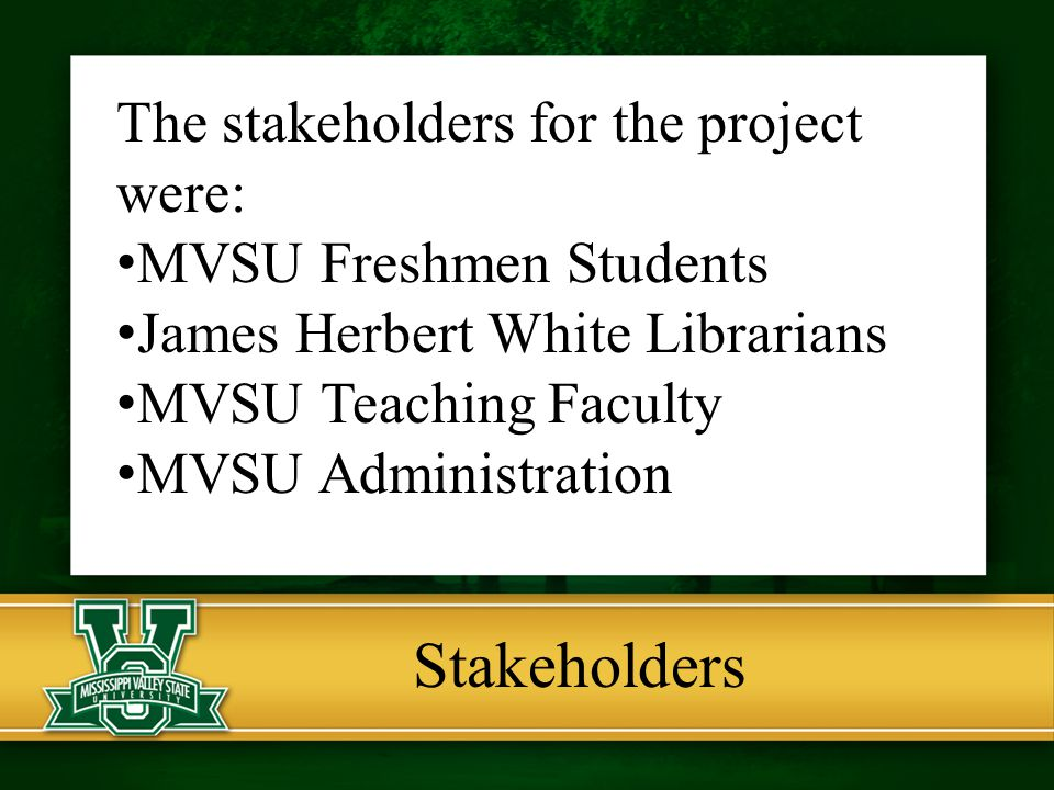 Stakeholders The stakeholders for the project were: MVSU Freshmen Students James Herbert White Librarians MVSU Teaching Faculty MVSU Administration