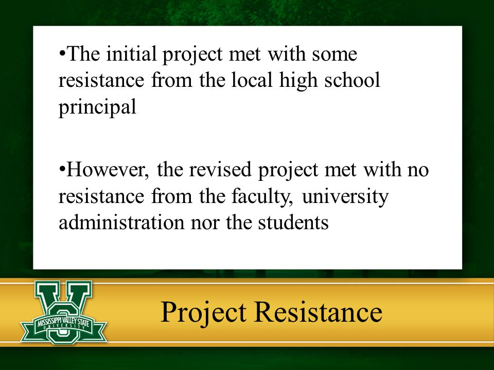 The initial project met with some resistance from the local high school principal However, the revised project met with no resistance from the faculty, university administration nor the students Project Resistance