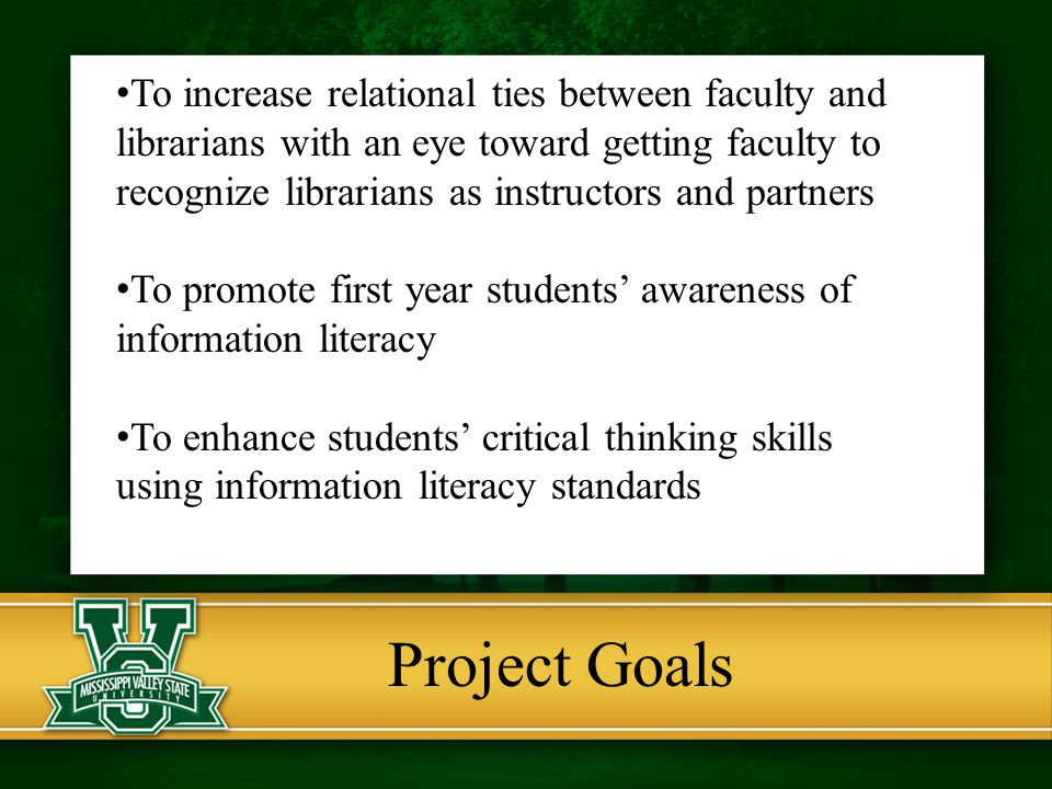 Project Goals To increase relational ties between faculty and librarians with an eye toward getting faculty to recognize librarians as instructors and partners To promote first year students' awareness of information literacy To enhance students' critical thinking skills using information literacy standards