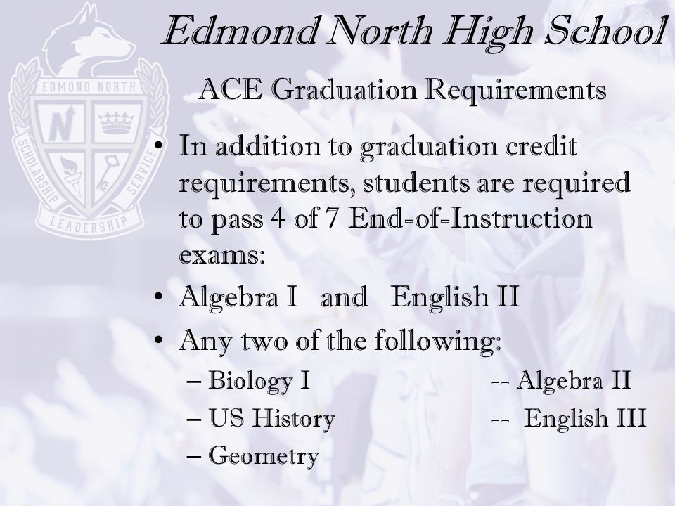 Edmond North High School In addition to graduation credit requirements, students are required to pass 4 of 7 End-of-Instruction exams: Algebra I and E