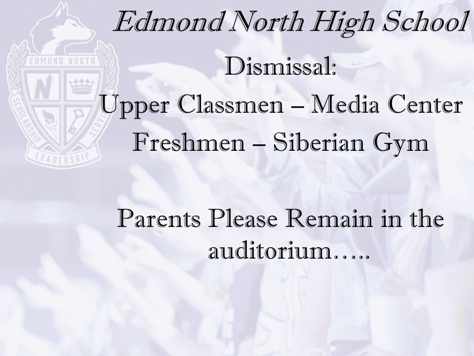 Edmond North High School Dismissal: Upper Classmen – Media Center Freshmen – Siberian Gym Parents Please Remain in the auditorium…..