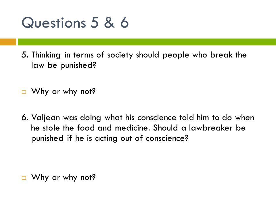 Questions 5 & 6 5. Thinking in terms of society should people who break the law be punished?  Why or why not? 6. Valjean was doing what his conscienc