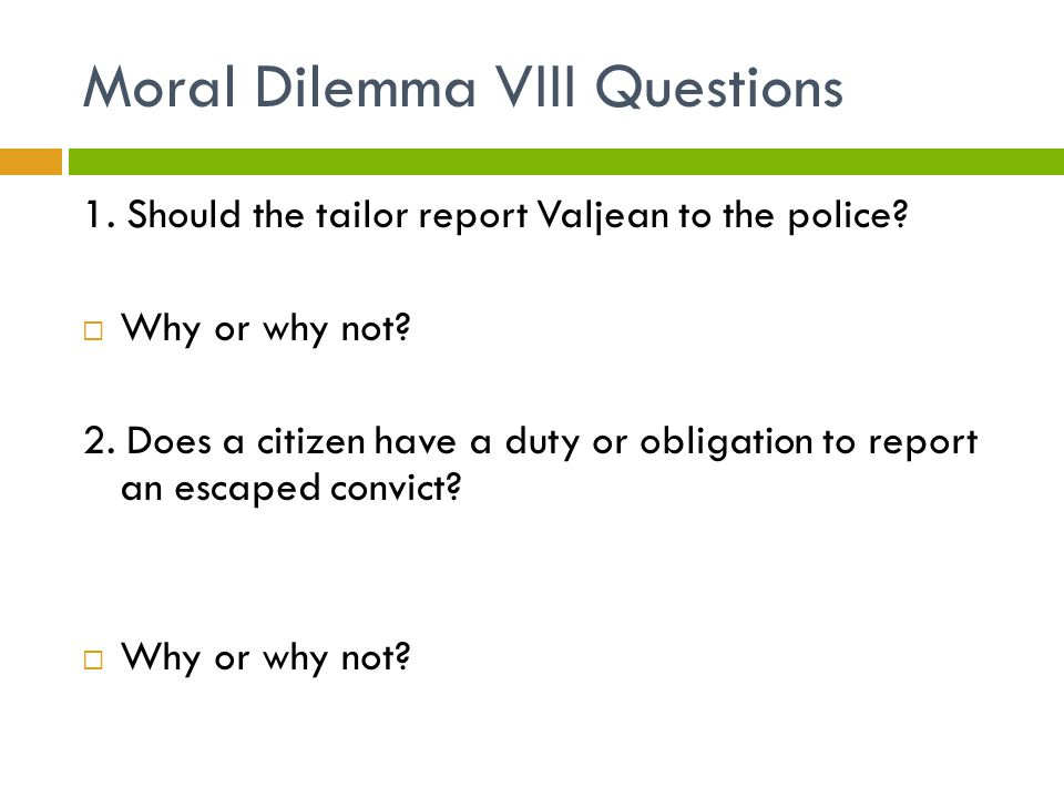 Moral Dilemma VIII Questions 1. Should the tailor report Valjean to the police?  Why or why not? 2. Does a citizen have a duty or obligation to repor