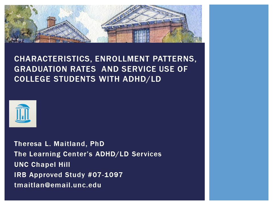 Theresa L. Maitland, PhD The Learning Center's ADHD/LD Services UNC Chapel Hill IRB Approved Study #07-1097 tmaitlan@email.unc.edu CHARACTERISTICS, EN