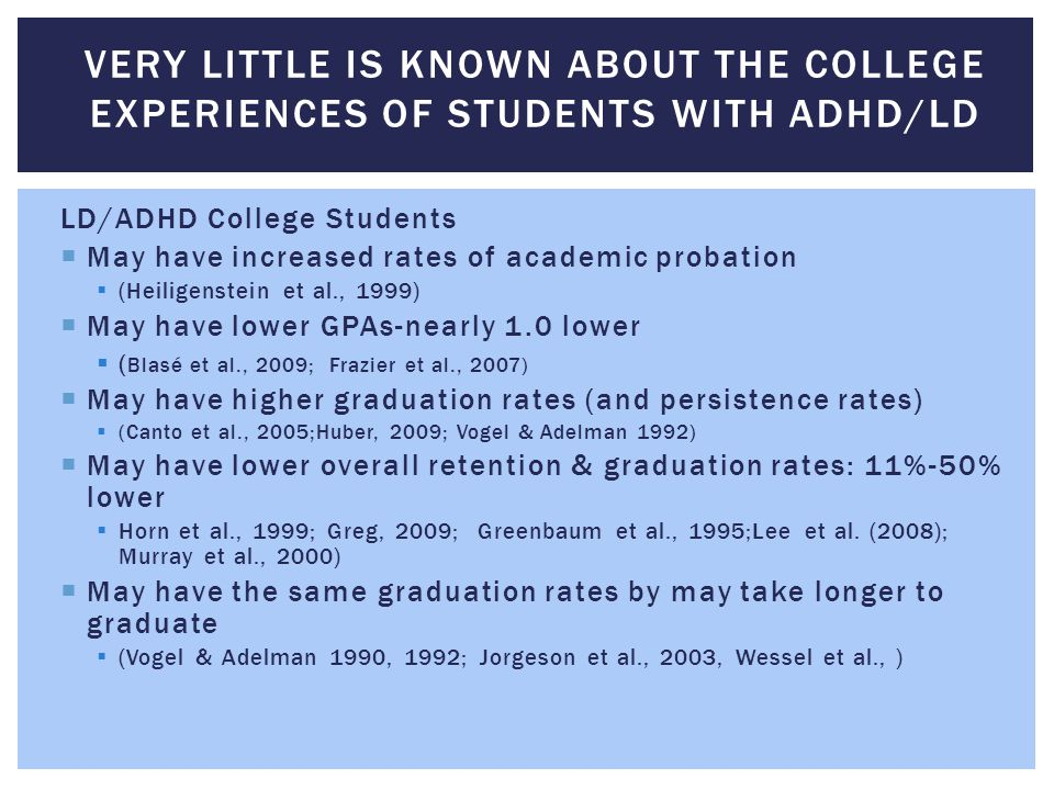 LD/ADHD College Students  May have increased rates of academic probation  (Heiligenstein et al., 1999)  May have lower GPAs-nearly 1.0 lower  ( Bl